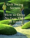 Golf Swing Secrets How To Drive No Less Than 50 Yards Further