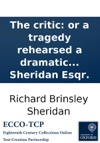 The Critic Or A Tragedy Rehearsed A Dramatic Piece In Three Acts As It Is Performed At The Theatre Royal In Drury Lane By Richard Brinsley Sheridan Esqr
