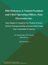 Phil Molyneux is Named President and Chief Operating Officer, Sony Electronics Inc; Stan Glasgow is Named to New Position of Senior Advisor, Entrepreneurship and Innovation Group, Sony Corporation of America