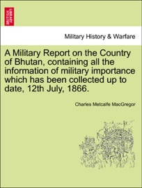 A MILITARY REPORT ON THE COUNTRY OF BHUTAN, CONTAINING ALL THE INFORMATION OF MILITARY IMPORTANCE WHICH HAS BEEN COLLECTED UP TO DATE, 12TH JULY, 1866.