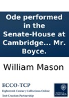 Ode Performed In The Senate-House At Cambridge July 1 1749 At The Installation Of His Grace Thomas Holles Duke Of Newcastle Chancellor Of The University By Mr Mason  Set To Music By Mr Boyce