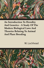 An Introduction To Heredity And Genetics - A Study Of The Modern Biological Laws And Theories Relating To Animal And Plant Breeding