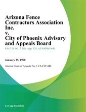 Arizona Fence Contractors Association Inc. v. City of Phoenix Advisory And Appeals Board