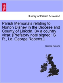 Parish Memorials Relating To Norton Disney In The Diocese And County Of Lincoln By A Country Vicar Prefatory Note Signed G R I E George Roberts