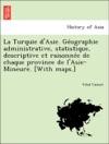 La Turquie DAsie Geographie Administrative Statistique Descriptive Et Raisonnee De Chaque Province De LAsie-Mineure With Maps