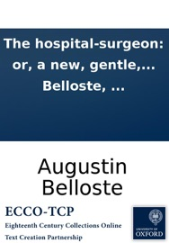 THE HOSPITAL-SURGEON: OR, A NEW, GENTLE, AND EASIE WAY, TO CURE SPEEDILY ALL SORTS OF WOUNDS, AND OTHER DISEASES BELONGING TO SURGERY. ... IN THREE PARTS. ... BY MR. BELLOSTE, ...