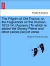 The Pilgrim Of Old France Or The Huguenots On The Hudson 1613-14 A Poem To Which Is Added The Stormy Petrel And Other Peices Sic Of Verse