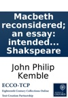 Macbeth Reconsidered An Essay Intended As An Answer To Part Of The Remarks On Some Of The Characters Of Shakspeare
