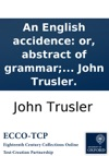 An English Accidence Or Abstract Of Grammar For The Use Of Those Who Without Making Grammar A Study Wish To Speak And Write Correctly With Rules For Reading Prose And Verse By The Rev Dr John Trusler