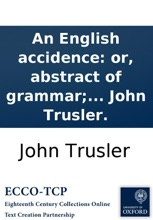 An English accidence: or, abstract of grammar; for the use of those who, without making grammar a study, wish to speak and write correctly. With rules for reading prose and verse. By the Rev. Dr. John Trusler.