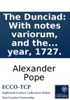 The Dunciad With Notes Variorum And The Prolegomena Of Scriblerus Written In The Year 1727