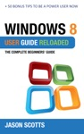 Windows 8 User Guide Reloaded  The Complete Beginners Guide  50 Bonus Tips To Be A Power User Now