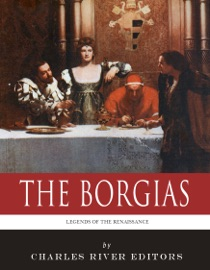 The Borgias The Lives And Legacies Of Rodrigo Cesare And Lucrezia Borgia