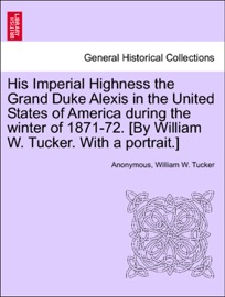 His Imperial Highness The Grand Duke Alexis In The United States Of America During The Winter Of 1871 72 By William W Tucker With A Portrait