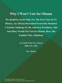 WHY I WONT VOTE FOR OBAMA: WE SHOULD BE JOYFUL THAT, FOR THE FIRST TIME IN US HISTORY, AN AFRICAN-DESCENDED PERSON HAS MOUNTED A SERIOUS CHALLENGE FOR THE AMERICAN PRESIDENCY. BUT AMA BINEY WOULD NOT VOTE FOR OBAMA. HERE, SHE EXPLAINS WHY (OPINION)