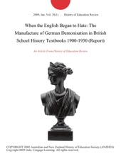 When the English Began to Hate: The Manufacture of German Demonisation in British School History Textbooks 1900-1930 (Report)