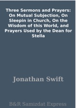 Three Sermons and Prayers: On Mutual Subjection, On Sleepin in Church, On the Wisdom of this World, and Prayers Used by the Dean for Stella