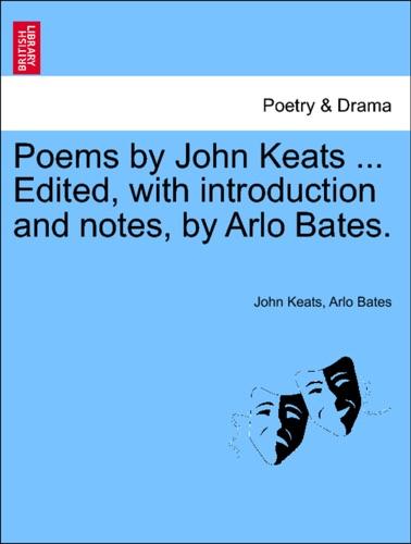 John Keats & Arlo Bates - Poems by John Keats ... Edited, with introduction and notes, by Arlo Bates.