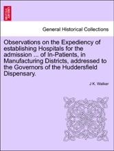 Observations On The Expediency Of Establishing Hospitals For The Admission ... Of In-Patients, In Manufacturing Districts, Addressed To The Governors Of The Huddersfield Dispensary.