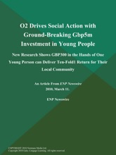 O2 Drives Social Action with Ground-Breaking Gbp5m Investment in Young People; New Research Shows GBP300 in the Hands of One Young Person can Deliver Ten-Fold1 Return for Their Local Community