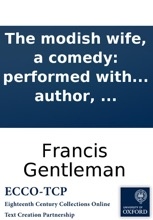 The modish wife, a comedy: performed with uninfluenced applause at the Theatre-Royal, Haymarket. To which is prefixed a summary view of the stage, as it has been, is, and ought to be. With biographical anecdotes of Messrs. Mossop, Dexter, Derrick, and th
