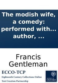 The Modish Wife A Comedy Performed With Uninfluenced Applause At The Theatre Royal Haymarket To Which Is Prefixed A Summary View Of The Stage As It Has Been Is And Ought To Be With Biographical Anecdotes Of Messrs Mossop Dexter Derrick And Th