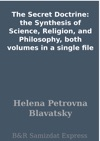 The Secret Doctrine The Synthesis Of Science Religion And Philosophy Both Volumes In A Single File