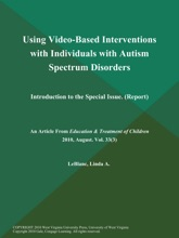 Using Video-Based Interventions With Individuals With Autism Spectrum Disorders: Introduction To The Special Issue (Report)