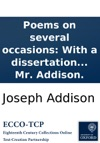 Poems On Several Occasions With A Dissertation Upon The Roman Poets By Mr Addison