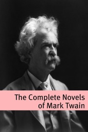 THE COMPLETE NOVELS OF MARK TWAIN (ANNOTATED WITH COMMENTARY, MARK TWAIN BIOGRAPHY, AND PLOT SUMMARIES)