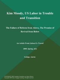 KIM MOODY, US LABOR IN TROUBLE AND TRANSITION: THE FAILURE OF REFORM FROM ABOVE, THE PROMISE OF REVIVAL FROM BELOW