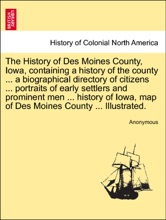 The History of Des Moines County, Iowa, containing a history of the county ... a biographical directory of citizens ... portraits of early settlers and prominent men ... history of Iowa, map of Des Moines County ... Illustrated.