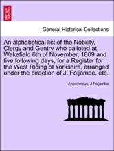 An alphabetical list of the Nobility, Clergy and Gentry who balloted at Wakefield 6th of November, 1809 and five following days, for a Register for the West Riding of Yorkshire, arranged under the direction of J. Foljambe, etc.