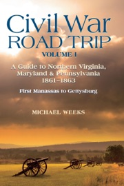 CIVIL WAR ROAD TRIP, VOLUME I: A GUIDE TO NORTHERN VIRGINIA, MARYLAND & PENNSYLVANIA, 1861-1863: FIRST MANASSAS TO GETTYSBURG (VOL. 1)