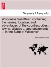Wisconsin Gazetteer; containing the names, location, and advantages of the counties, cities, towns, villages ... and settlements ... in the State of Wisconsin.