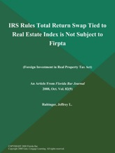 IRS Rules Total Return Swap Tied To Real Estate Index Is Not Subject To Firpta (Foreign Investment In Real Property Tax Act)