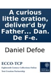 A Curious Little Oration Deliverd By Father Andrew Concerning The Present Great Quarrels That Divide The Clergy Of France Translated From The Fourth Edition Of The French By Dan De F-e