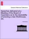 Speeches Delivered At A Meeting Of The Board Of Guardians As To The Desirability Of Erecting A New Workhouse Etc