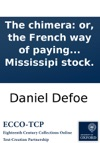 The Chimera Or The French Way Of Paying National Debts Laid Open Being An Impartial Account Of The Proceedings In France For Raising A Paper Credit And Settling The Mississipi Stock