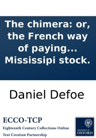 THE CHIMERA: OR, THE FRENCH WAY OF PAYING NATIONAL DEBTS, LAID OPEN: BEING AN IMPARTIAL ACCOUNT OF THE PROCEEDINGS IN FRANCE, FOR RAISING A PAPER CREDIT, AND SETTLING THE MISSISSIPI STOCK.