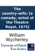 The Country–wife: [a Comedy, Acted At The Theatre Royal, 1675]