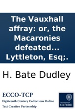The Vauxhall Affray: Or, The Macaronies Defeated : Being A Compilation Of All The Letters, Squibs, &c. On Both Sides Of That Dispute. With An Introductory Dedication To The Hon. Tho. Lyttleton, Esq;.