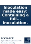 Inoculation Made Easy Containing A Full And True Discovery Of The Method Practised In The County Of Essex  With A True Receipt To Make The Preparative Powders Repellent Pills And The Punch Used In Inoculation