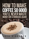 How To Make Coffee So Good Youll Never Waste Money On Starbucks Again