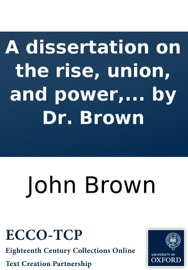 A dissertation on the rise, union, and power, the progressions, separations, and corruptions, of poetry and music. To which is prefixed, the cure of Saul. A sacred ode. Written by Dr. Brown read online