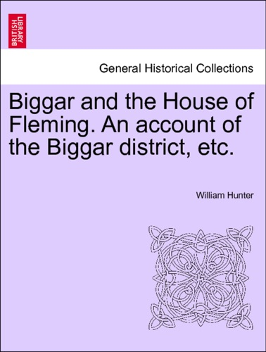 William Hunter - Biggar and the House of Fleming. An account of the Biggar district, etc.
