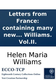 LETTERS FROM FRANCE: CONTAINING MANY NEW ANECDOTES RELATIVE TO THE FRENCH REVOLUTION, AND THE PRESENT STATE OF FRENCH MANNERS. BY HELEN MARIA WILLIAMS. VOL.II.