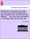 Robinson Crusoes Own Book Or The Voice Of Adventure From The Civilized Man Cut Off From His Fellows  And From The Wanderer In Strange Seas And Lands Etc