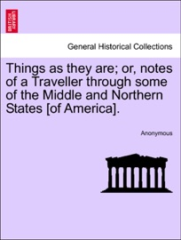 Things As They Are Or Notes Of A Traveller Through Some Of The Middle And Northern States Of America