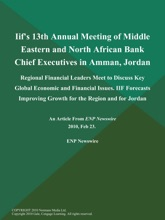 Iif's 13th Annual Meeting of Middle Eastern and North African Bank Chief Executives in Amman, Jordan; Regional Financial Leaders Meet to Discuss Key Global Economic and Financial Issues. IIF Forecasts Improving Growth for the Region and for Jordan